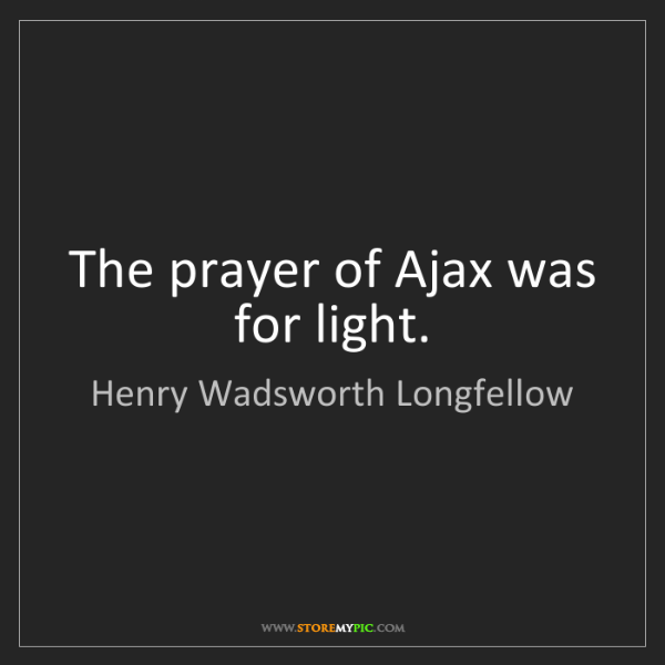 Henry Wadsworth Longfellow: The prayer of Ajax was for light.
