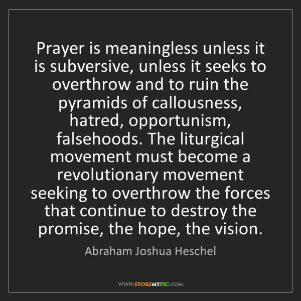 Abraham Joshua Heschel: Prayer is meaningless unless it is subversive, unless...