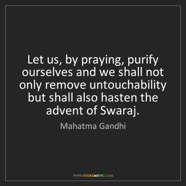 Mahatma Gandhi: Let us, by praying, purify ourselves and we shall not...