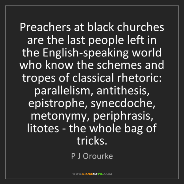 P J Orourke: Preachers at black churches are the last people left...