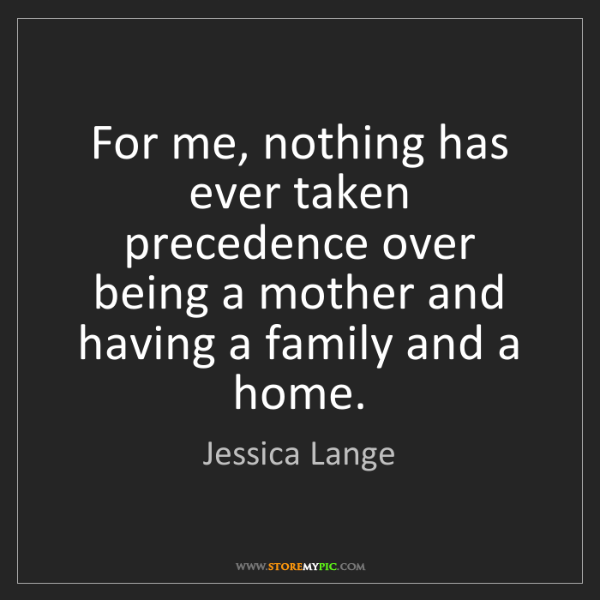 Jessica Lange: For me, nothing has ever taken precedence over being...