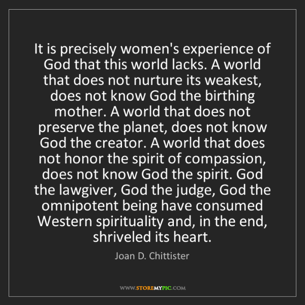Joan D. Chittister: It is precisely women's experience of God that this world...