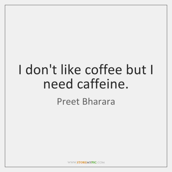 I don't like coffee but I need caffeine.