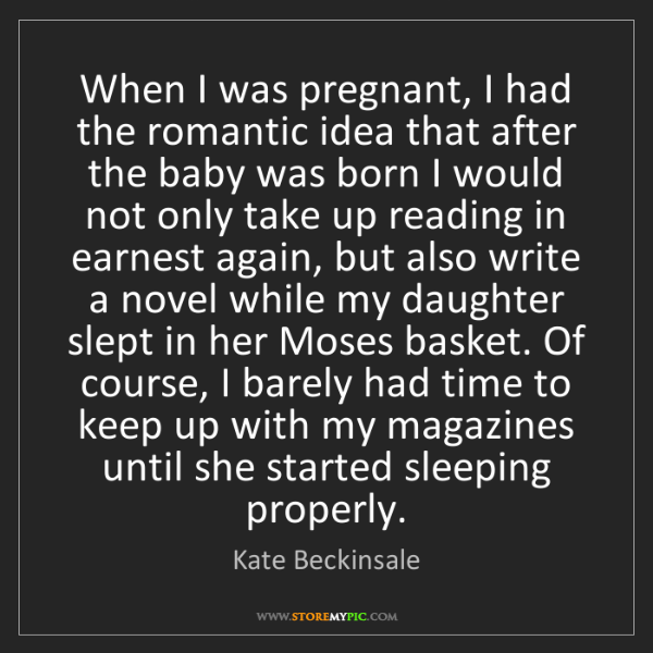 Kate Beckinsale: When I was pregnant, I had the romantic idea that after...
