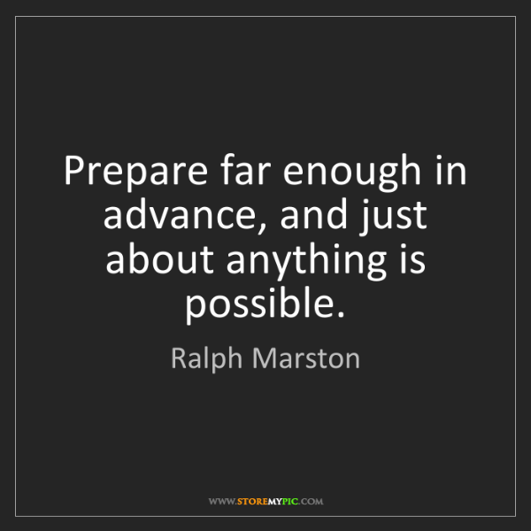 Ralph Marston: Prepare far enough in advance, and just about anything...
