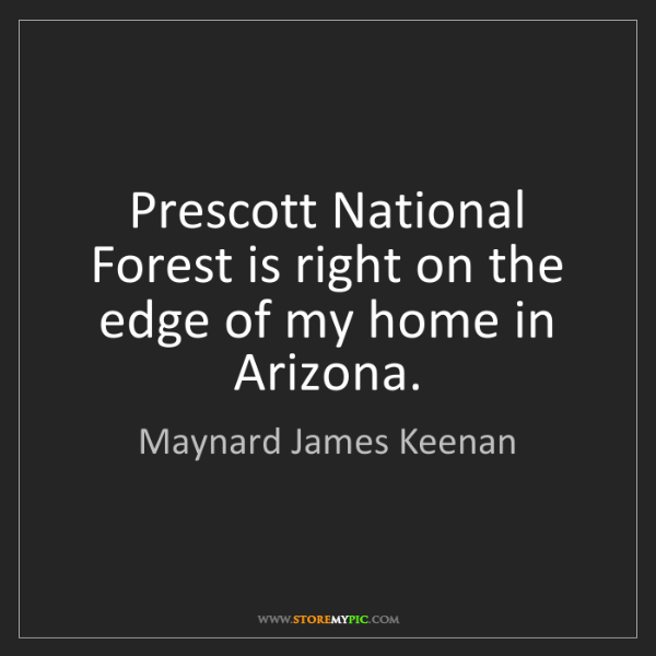 Maynard James Keenan: Prescott National Forest is right on the edge of my home...