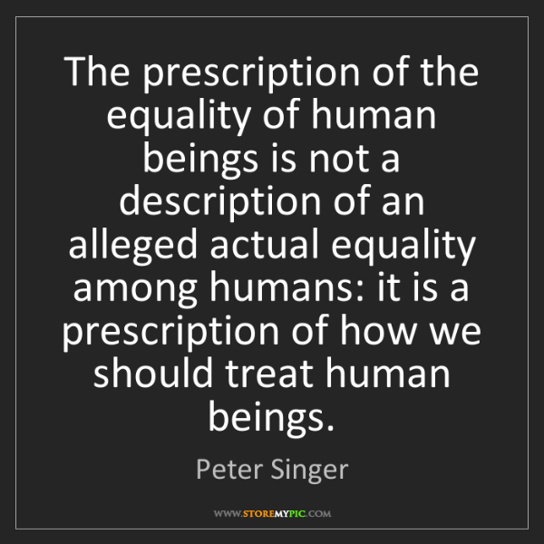Peter Singer: The prescription of the equality of human beings is not...