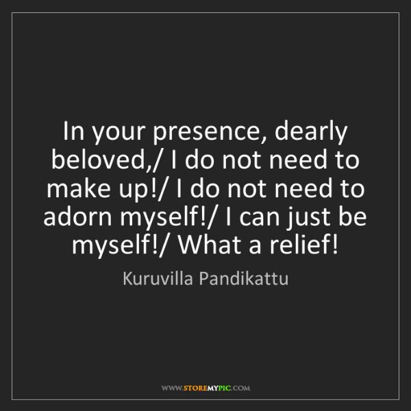 Kuruvilla Pandikattu: In your presence, dearly beloved,/ I do not need to make...