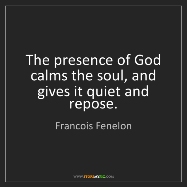 Francois Fenelon: The presence of God calms the soul, and gives it quiet...