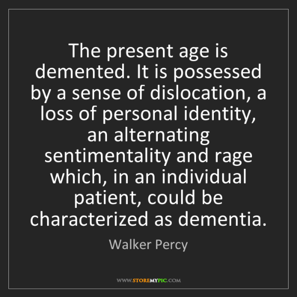 Walker Percy: The present age is demented. It is possessed by a sense...