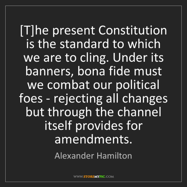 Alexander Hamilton: [T]he present Constitution is the standard to which we...