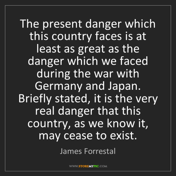 James Forrestal: The present danger which this country faces is at least...