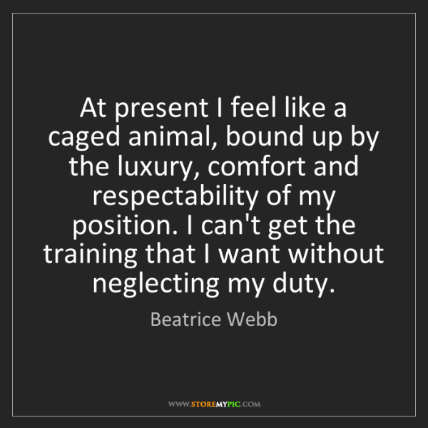 Beatrice Webb: At present I feel like a caged animal, bound up by the...