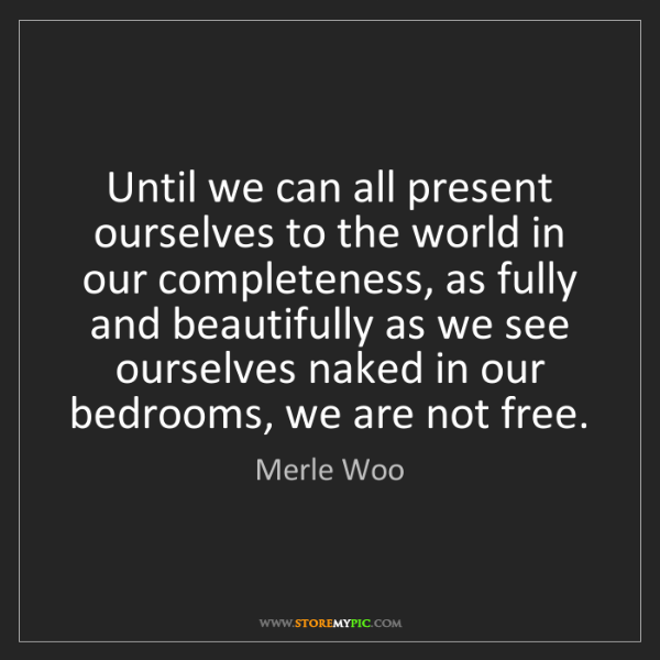 Merle Woo: Until we can all present ourselves to the world in our...