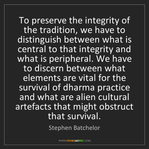 Stephen Batchelor: To preserve the integrity of the tradition, we have to...