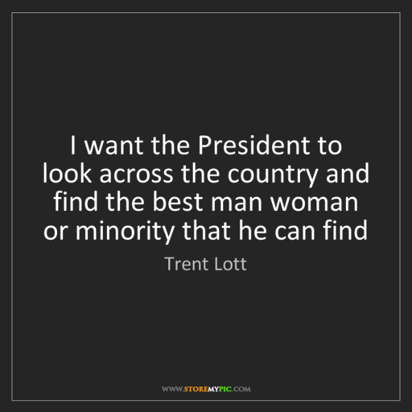 Trent Lott: I want the President to look across the country and find...