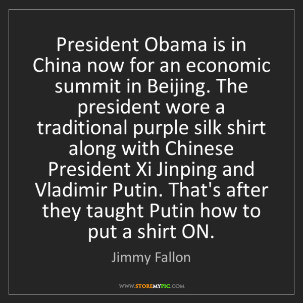 Jimmy Fallon: President Obama is in China now for an economic summit...