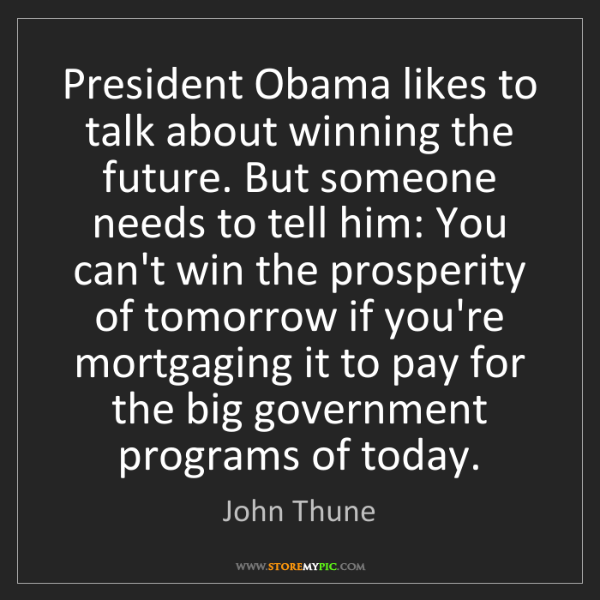 John Thune: President Obama likes to talk about winning the future....