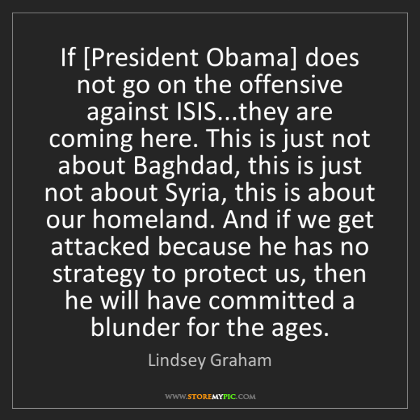 Lindsey Graham: If [President Obama] does not go on the offensive against...