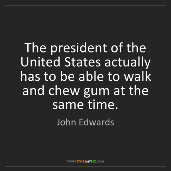 John Edwards: The president of the United States actually has to be...