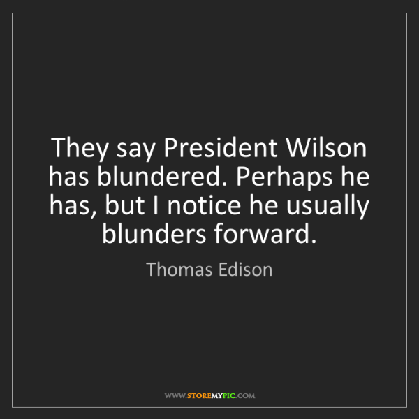 Thomas Edison: They say President Wilson has blundered. Perhaps he has,...