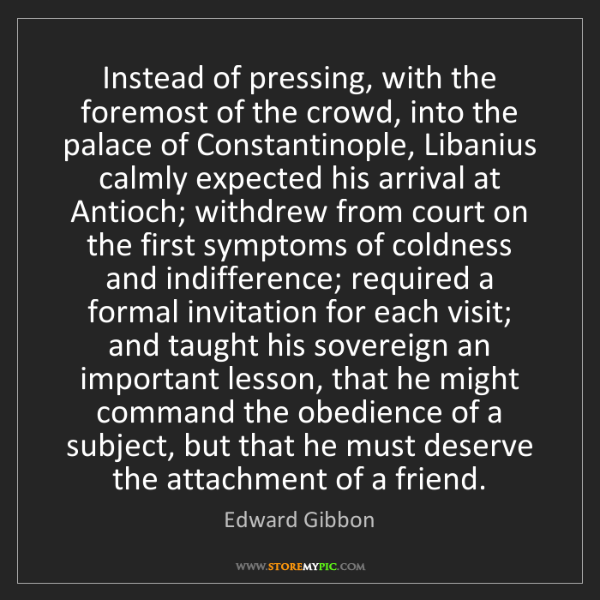 Edward Gibbon: Instead of pressing, with the foremost of the crowd,...