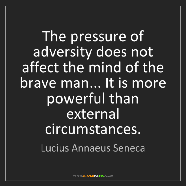 Lucius Annaeus Seneca: The pressure of adversity does not affect the mind of...