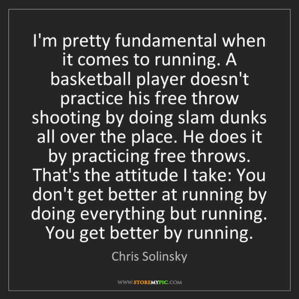 Chris Solinsky: I'm pretty fundamental when it comes to running. A basketball...