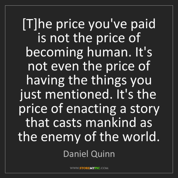 Daniel Quinn: [T]he price you've paid is not the price of becoming...