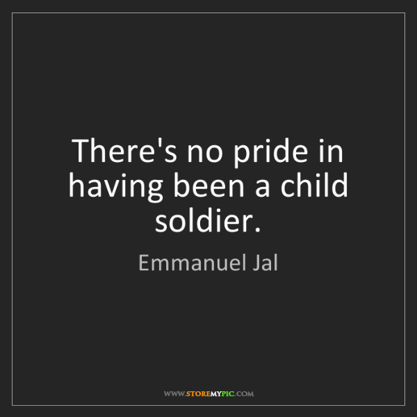 Emmanuel Jal: There's no pride in having been a child soldier.