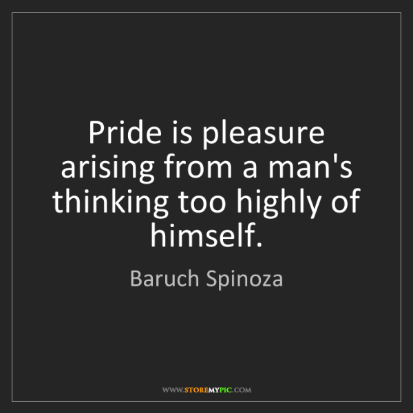 Baruch Spinoza: Pride is pleasure arising from a man's thinking too highly...