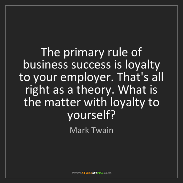 Mark Twain: The primary rule of business success is loyalty to your...