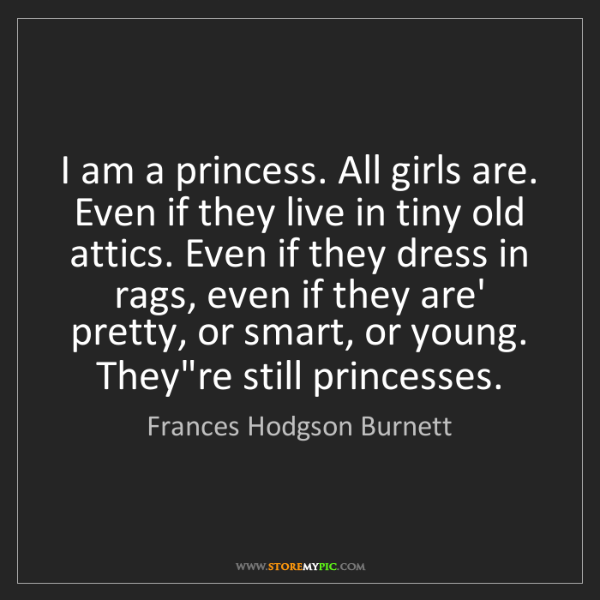 Frances Hodgson Burnett: I am a princess. All girls are. Even if they live in...