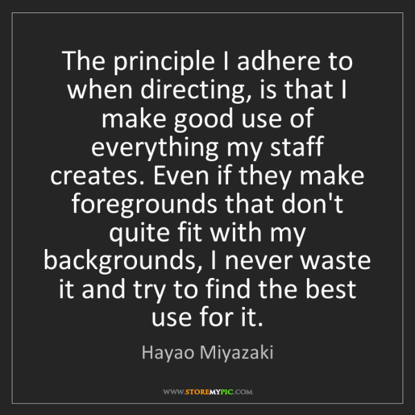 Hayao Miyazaki: The principle I adhere to when directing, is that I make...