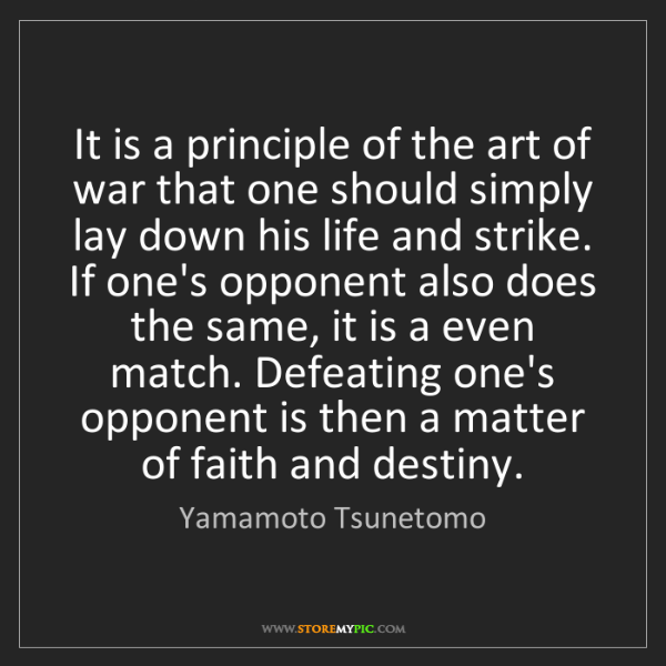 Yamamoto Tsunetomo: It is a principle of the art of war that one should simply...