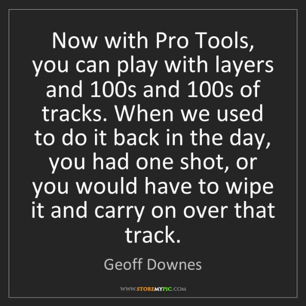 Geoff Downes: Now with Pro Tools, you can play with layers and 100s...