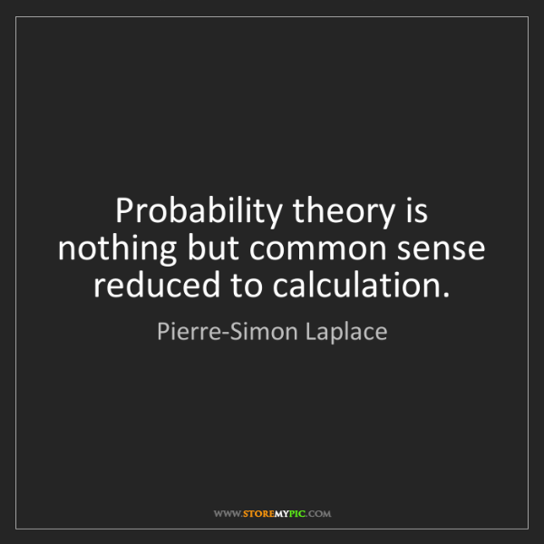 Pierre-Simon Laplace: Probability theory is nothing but common sense reduced...