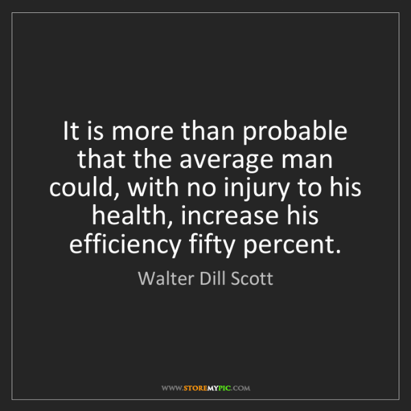 Walter Dill Scott: It is more than probable that the average man could,...
