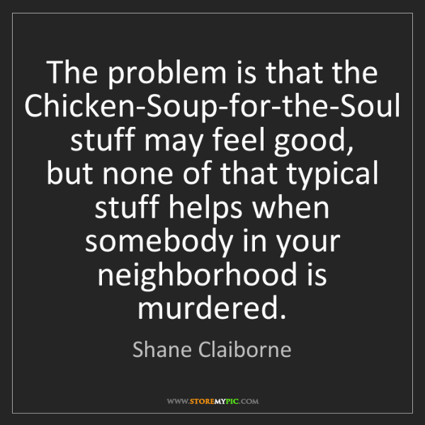 Shane Claiborne: The problem is that the Chicken-Soup-for-the-Soul stuff...