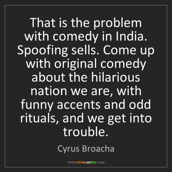 Cyrus Broacha: That is the problem with comedy in India. Spoofing sells....