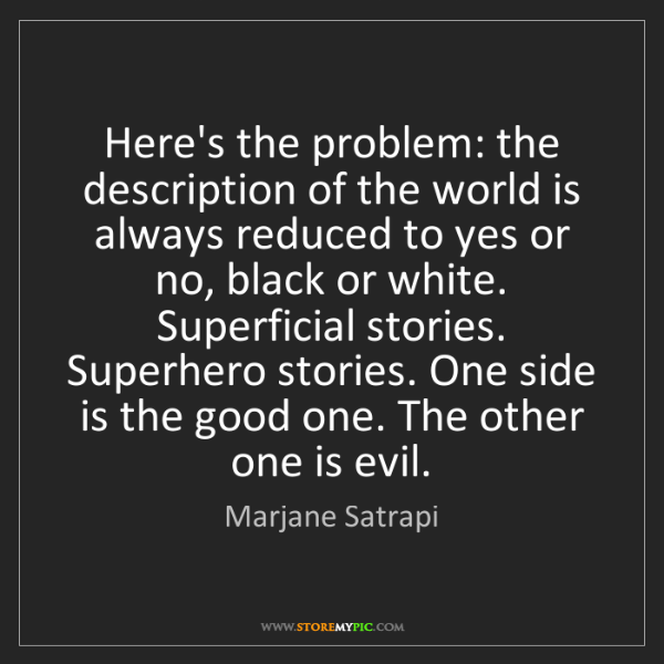 Marjane Satrapi: Here's the problem: the description of the world is always...