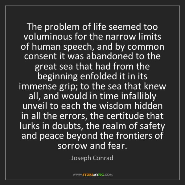 Joseph Conrad: The problem of life seemed too voluminous for the narrow...