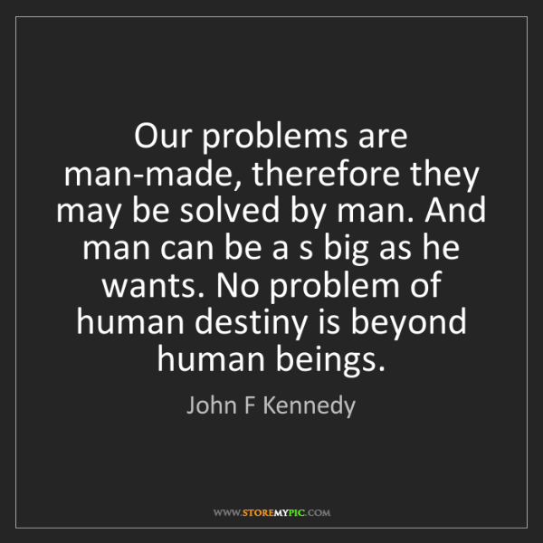 John F Kennedy: Our problems are man-made, therefore they may be solved...