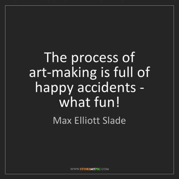 Max Elliott Slade: The process of art-making is full of happy accidents...