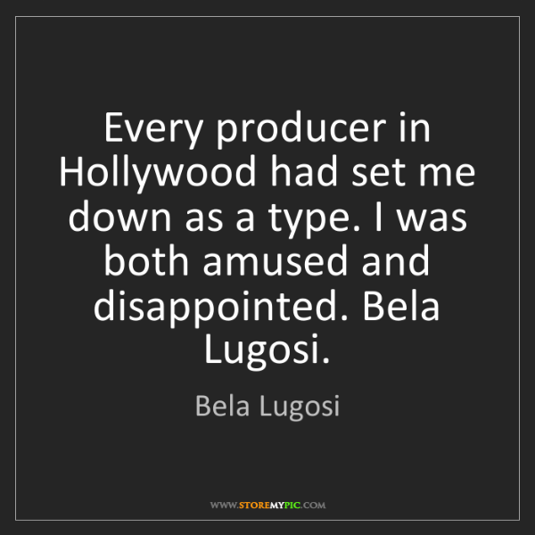 Bela Lugosi: Every producer in Hollywood had set me down as a type....