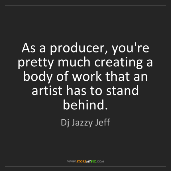 Dj Jazzy Jeff: As a producer, you're pretty much creating a body of...