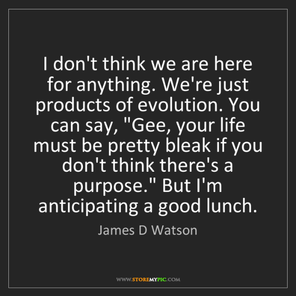 James D Watson: I don't think we are here for anything. We're just products...