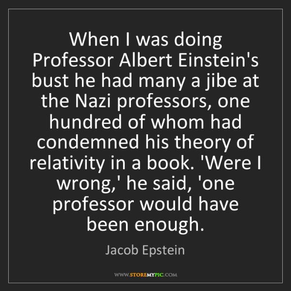 Jacob Epstein: When I was doing Professor Albert Einstein's bust he...