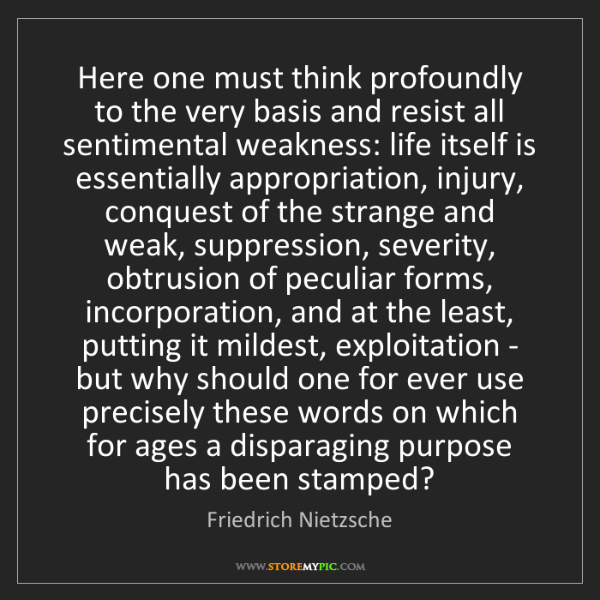 Friedrich Nietzsche: Here one must think profoundly to the very basis and...