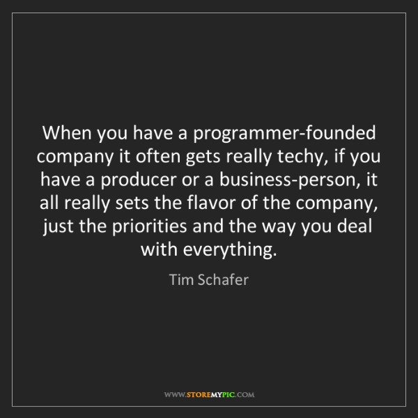 Tim Schafer: When you have a programmer-founded company it often gets...